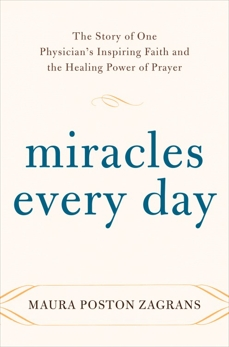 Miracles Every Day: The Story of One Physician's Inspiring Faith and the Healing Power of Prayer, Zagrans, Maura Poston