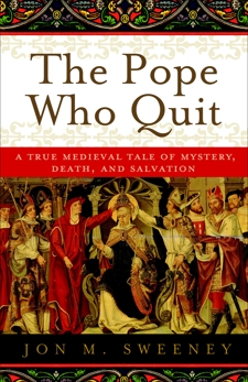 The Pope Who Quit: A True Medieval Tale of Mystery, Death, and Salvation, Sweeney, Jon M.