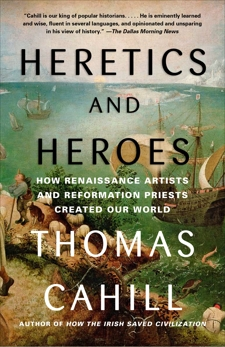 Heretics and Heroes: How Renaissance Artists and Reformation Priests Created Our World, Cahill, Thomas