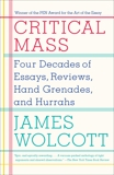 Critical Mass: Four Decades of Essays, Reviews, Hand Grenades, and Hurrahs, Wolcott, James
