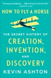 How to Fly a Horse: The Secret History of Creation, Invention, and Discovery, Ashton, Kevin