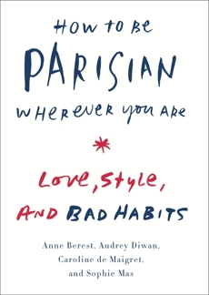 How to Be Parisian Wherever You Are: Love, Style, and Bad Habits, Berest, Anne & Diwan, Audrey & De Maigret, Caroline & Mas, Sophie