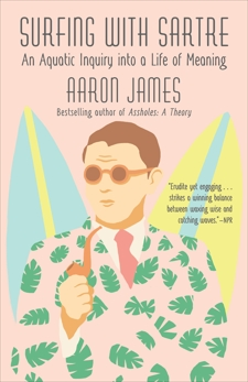 Surfing with Sartre: An Aquatic Inquiry into a Life of Meaning, James, Aaron
