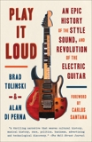 Play It Loud: An Epic History of the Style, Sound, and Revolution of the Electric Guitar, Tolinski, Brad & di Perna, Alan