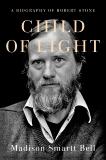 Child of Light: A Biography of Robert Stone, Bell, Madison Smartt