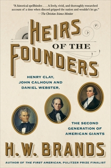Heirs of the Founders: The Epic Rivalry of Henry Clay, John Calhoun and Daniel Webster, the Second Generation of American Giants, Brands, H. W.