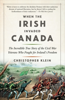 When the Irish Invaded Canada: The Incredible True Story of the Civil War Veterans Who Fought for Ireland's Freedom, Klein, Christopher