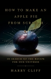How to Make an Apple Pie from Scratch: In Search of the Recipe for Our Universe, from the Origins of Atoms to the Big Bang, Cliff, Harry