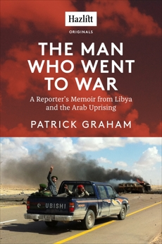 The Man Who Went to War: A Reporter's Memoir from Libya and the Arab Uprising, Graham, Patrick
