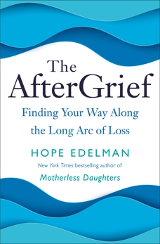 The AfterGrief: Finding Your Way Along the Long Arc of Loss, Edelman, Hope