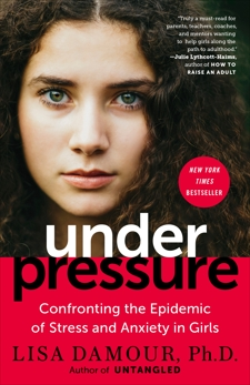 Under Pressure: Confronting the Epidemic of Stress and Anxiety in Girls, Damour, Lisa