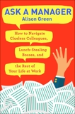 Ask a Manager: How to Navigate Clueless Colleagues, Lunch-Stealing Bosses, and the Rest of Your Life at Work, Green, Alison