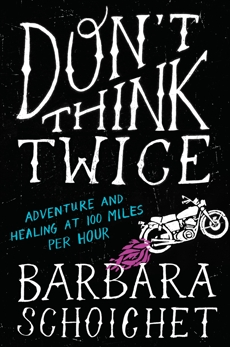 Don't Think Twice: Adventure and Healing at 100 Miles Per Hour, Schoichet, Barbara