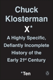 Chuck Klosterman X: A Highly Specific, Defiantly Incomplete History of the Early 21st Century, Klosterman, Chuck