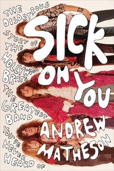 Sick On You: The Disastrous Story of The Hollywood Brats, the Greatest Band You've Never Heard Of, Matheson, Andrew