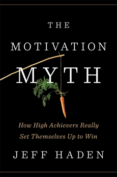 The Motivation Myth: How High Achievers Really Set Themselves Up to Win, Haden, Jeff