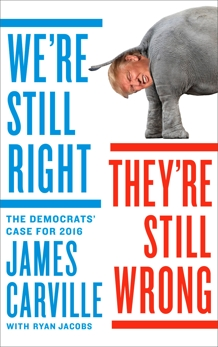 We're Still Right, They're Still Wrong: The Democrats' Case for 2016, Carville, James