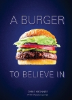 A Burger to Believe In: Recipes and Fundamentals [A Cookbook], Kronner, Chris & Lucchesi, Paolo