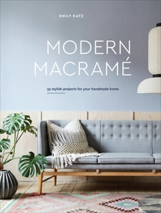 Modern Macrame: 33 Stylish Projects for Your Handmade Home, Katz, Emily