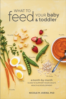 What to Feed Your Baby and Toddler: A Month-by-Month Guide to Support Your Child's Health and Development, Avena, Nicole M.