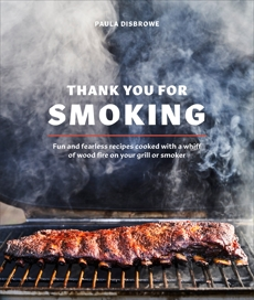 Thank You for Smoking: Fun and Fearless Recipes Cooked with a Whiff of Wood Fire on Your Grill or Smoker [A Cookbook], Disbrowe, Paula