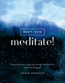 Don't Hate, Meditate!: 5 Easy Practices to Get You Through the Hard Sh*t (and into the Good), Monahan, Megan