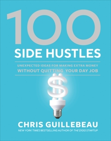 100 Side Hustles: Unexpected Ideas for Making Extra Money Without Quitting Your Day Job, Guillebeau, Chris