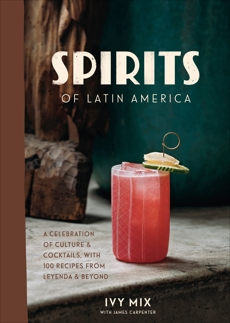 Spirits of Latin America: A Celebration of Culture & Cocktails, with 100 Recipes from Leyenda & Beyond, Mix, Ivy