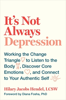It's Not Always Depression: Working the Change Triangle to Listen to the Body, Discover Core Emotions, and  Connect to Your Authentic Self, Jacobs Hendel, Hilary