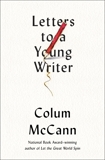 Letters to a Young Writer: Some Practical and Philosophical Advice, McCann, Colum