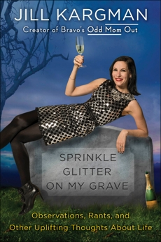 Sprinkle Glitter on My Grave: Observations, Rants, and Other Uplifting Thoughts About Life, Kargman, Jill