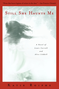 Still She Haunts Me: A Novel of Lewis Carroll and Alice Liddell, Roiphe, Katie