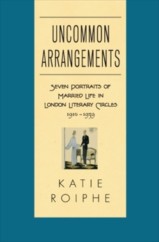 Uncommon Arrangements: Seven Portraits of Married Life in London Literary Circles 1910-1939, Roiphe, Katie