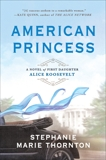American Princess: A Novel of First Daughter Alice Roosevelt, Thornton, Stephanie Marie
