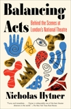 Balancing Acts: Behind the Scenes at London's National Theatre, Hytner, Nicholas