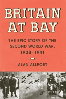 Britain at Bay: The Epic Story of the Second World War, 1938-1941, Allport, Alan