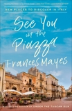 See You in the Piazza: New Places to Discover in Italy, Mayes, Frances
