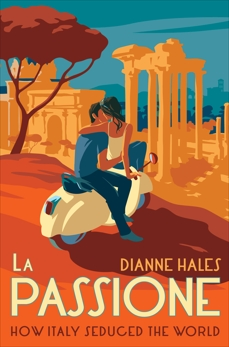 La Passione: How Italy Seduced the World, Hales, Dianne