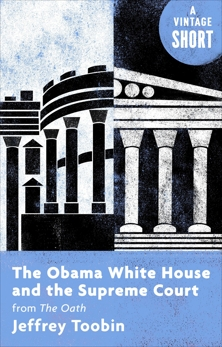 The Obama White House and the Supreme Court: from The Oath, Toobin, Jeffrey