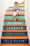 The Brave Learner: Finding Everyday Magic in Homeschool, Learning, and Life, Bogart, Julie
