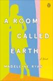 A Room Called Earth: A Novel, Ryan, Madeleine