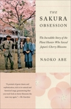 The Sakura Obsession: The Incredible Story of the Plant Hunter Who Saved Japan's Cherry Blossoms, Abe, Naoko