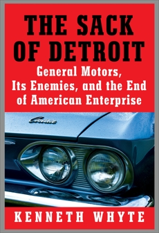 The Sack of Detroit: General Motors, Its Enemies, and the End of American Enterprise