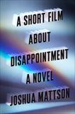 A Short Film About Disappointment: A Novel, Mattson, Joshua