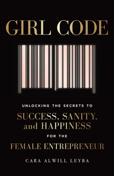 Girl Code: Unlocking the Secrets to Success, Sanity, and Happiness for the Female Entrepreneur, Alwill Leyba, Cara