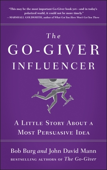 The Go-Giver Influencer: A Little Story About a Most Persuasive Idea (Go-Giver, Book 3), Mann, John David & Burg, Bob