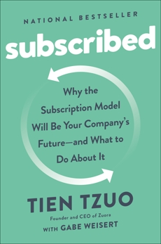 Subscribed: Why the Subscription Model Will Be Your Company's Future - and What to Do  About It, Tzuo, Tien & Weisert, Gabe