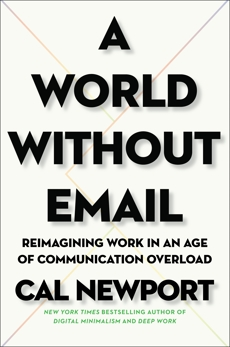 A World Without Email: Reimagining Work in an Age of Communication Overload, Newport, Cal