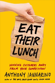 Eat Their Lunch: Winning Customers Away from Your Competition, Iannarino, Anthony