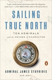 Sailing True North: Ten Admirals and the Voyage of Character, Stavridis, James